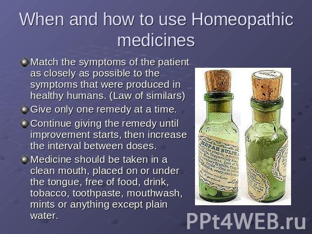 When and how to use Homeopathic medicines Match the symptoms of the patient as closely as possible to the symptoms that were produced in healthy humans. (Law of similars)Give only one remedy at a time.Continue giving the remedy until improvement sta…