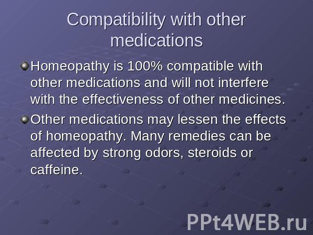 Compatibility with other medications Homeopathy is 100% compatible with other medications and will not interfere with the effectiveness of other medicines.Other medications may lessen the effects of homeopathy. Many remedies can be affected by stron…