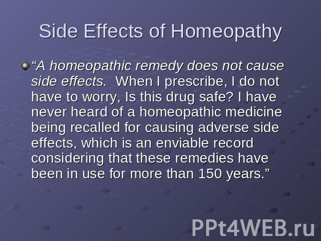 "Side Effects of Homeopathy ""A homeopathic remedy does not cause side effects. When I prescribe, I do not have to worry, Is this drug safe? I have never heard of a homeopathic medicine being recalled for causing adverse side effects, which is an envi…"