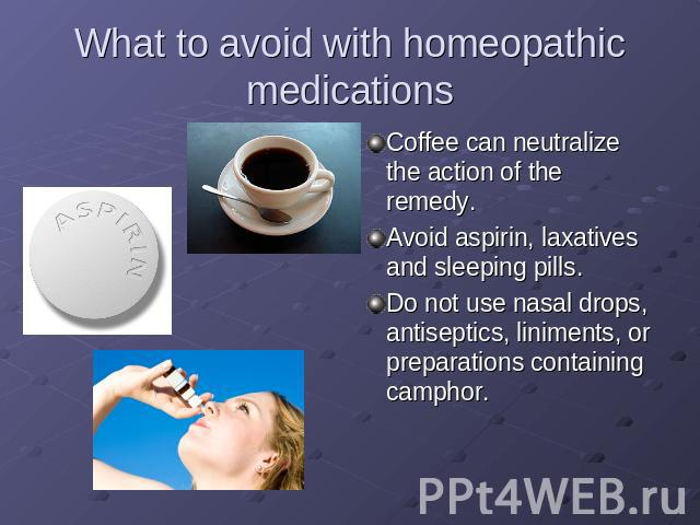 What to avoid with homeopathic medications Coffee can neutralize the action of the remedy.Avoid aspirin, laxatives and sleeping pills.Do not use nasal drops, antiseptics, liniments, or preparations containing camphor.