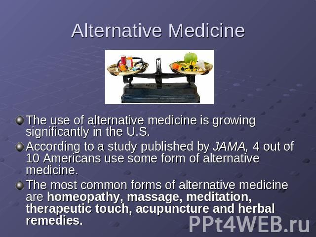Alternative Medicine The use of alternative medicine is growing significantly in the U.S.According to a study published by JAMA, 4 out of 10 Americans use some form of alternative medicine.The most common forms of alternative medicine are homeopathy…