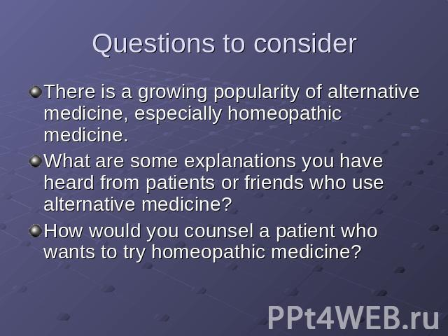 Questions to consider There is a growing popularity of alternative medicine, especially homeopathic medicine. What are some explanations you have heard from patients or friends who use alternative medicine? How would you counsel a patient who wants …