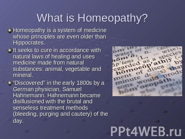 "What is Homeopathy? Homeopathy is a system of medicine whose principles are even older than Hippocrates. It seeks to cure in accordance with natural laws of healing and uses medicine made from natural substances: animal, vegetable and mineral. ""Disc…"