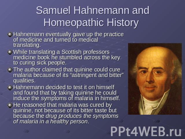 Samuel Hahnemann and Homeopathic History Hahnemann eventually gave up the practice of medicine and turned to medical translating.While translating a Scottish professors medicine book he stumbled across the key to curing sick people.The author claime…