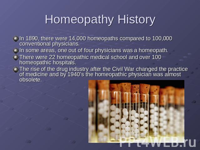 Homeopathy History In 1890, there were 14,000 homeopaths compared to 100,000 conventional physicians.In some areas, one out of four physicians was a homeopath. There were 22 homeopathic medical school and over 100 homeopathic hospitals.The rise of t…