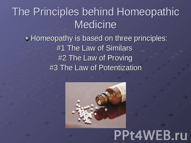The Principles behind Homeopathic Medicine Homeopathy is based on three principles:#1 The Law of Similars #2 The Law of Proving#3 The Law of Potentization