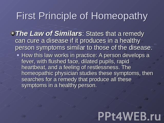 First Principle of Homeopathy The Law of Similars: States that a remedy can cure a disease if it produces in a healthy person symptoms similar to those of the disease.How this law works in practice: A person develops a fever, with flushed face, dila…