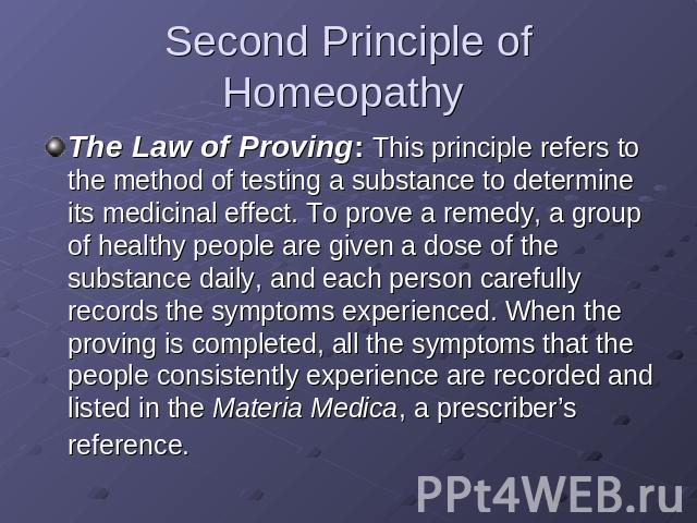 Second Principle of Homeopathy The Law of Proving: This principle refers to the method of testing a substance to determine its medicinal effect. To prove a remedy, a group of healthy people are given a dose of the substance daily, and each person ca…