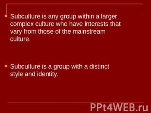 Subculture is any group within a larger complex culture who have interests that