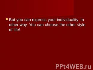 But you can express your individuality in other way. You can choose the other st