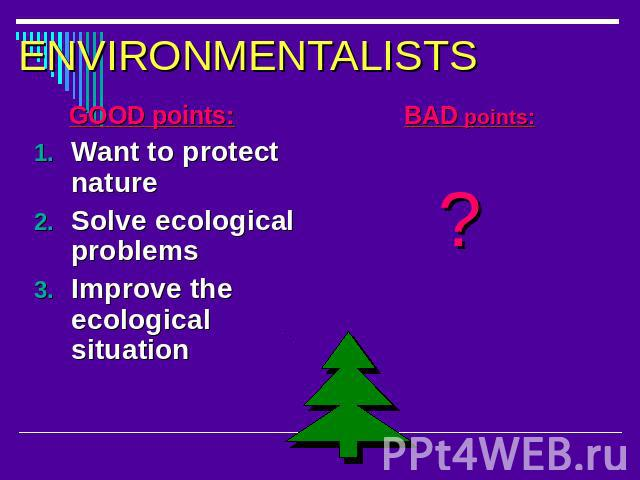 ENVIRONMENTALISTS GOOD points:Want to protect natureSolve ecological problemsImprove the ecological situation BAD points: ?