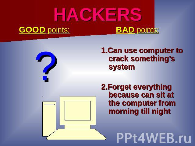 HACKERS GOOD points: ? BAD points:1.Can use computer to crack something's system2.Forget everything because can sit at the computer from morning till night