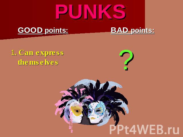 PUNKS GOOD points:1. Can express themselves BAD points: ?