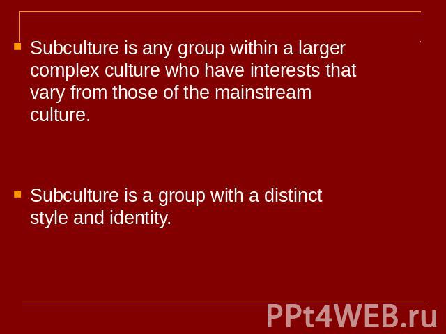 Subculture is any group within a larger complex culture who have interests that vary from those of the mainstream culture.Subculture is a group with a distinct style and identity.
