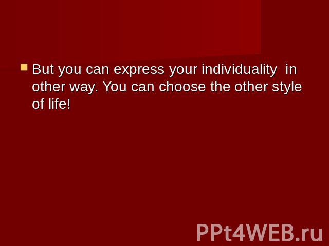 But you can express your individuality in other way. You can choose the other style of life!