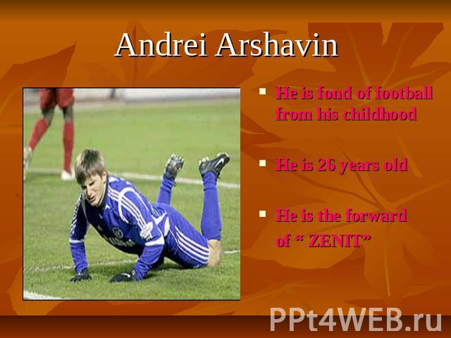 "Andrei Arshavin He is fond of football from his childhoodHe is 26 years oldHe is the forward of "" ZENIT"""