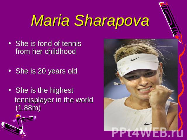 Maria Sharapova She is fond of tennis from her childhoodShe is 20 years oldShe is the highest tennisplayer in the world (1.88m)