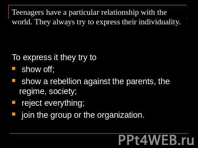 Teenagers have a particular relationship with the world. They always try to express their individuality. To express it they try to show off; show a rebellion against the parents, the regime, society; reject everything; join the group or the organization.