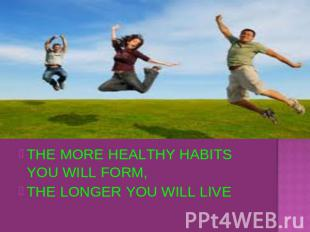 THE MORE HEALTHY HABITS YOU WILL FORM,THE LONGER YOU WILL LIVE