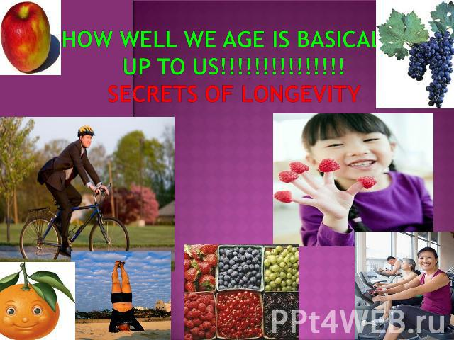 HOW WELL WE AGE IS BASICALLY UP TO US!!!!!!!!!!!!!!!SECRETS OF LONGEVITY