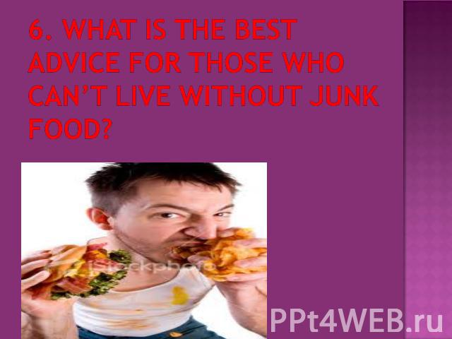 6. What is the best advice for those who can't live without junk food?