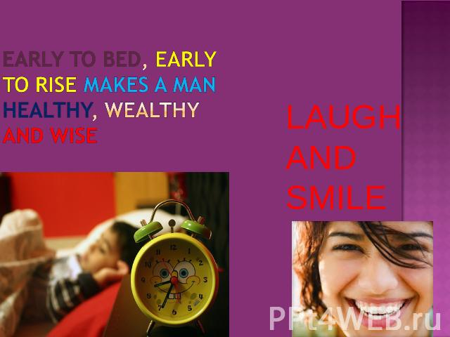 EARLY TO BED, EARLY TO RISE MAKES A MAN HEALTHY, WEALTHY AND WISE LAUGH AND SMILE