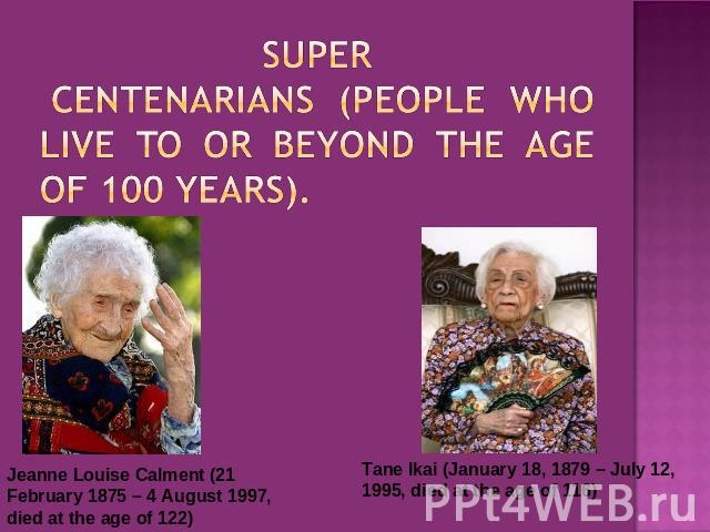 SUPER centenarians (people who live to or beyond the age of 100 years). Jeanne Louise Calment (21 February 1875 – 4 August 1997, died at the age of 122) Tane Ikai (January 18, 1879 – July 12, 1995, died at the age of 116)