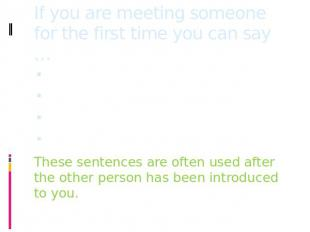 If you are meeting someone for the first time you can say … Good to meet you!It'