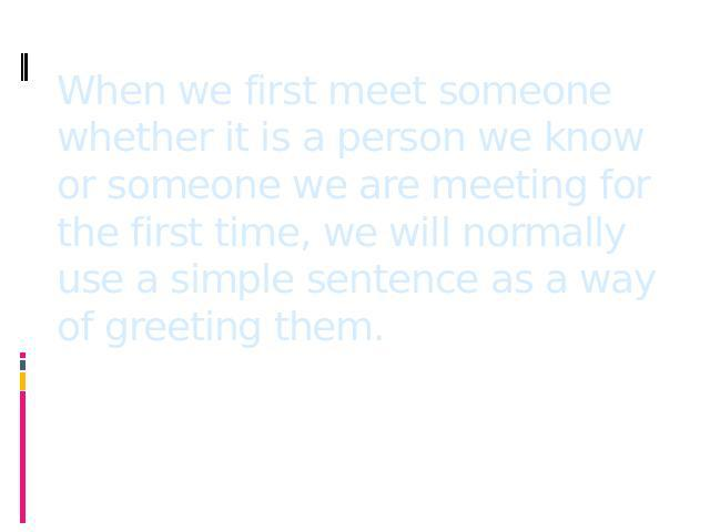 When we first meet someone whether it is a person we know or someone we are meeting for the first time, we will normally use a simple sentence as a way of greeting them.