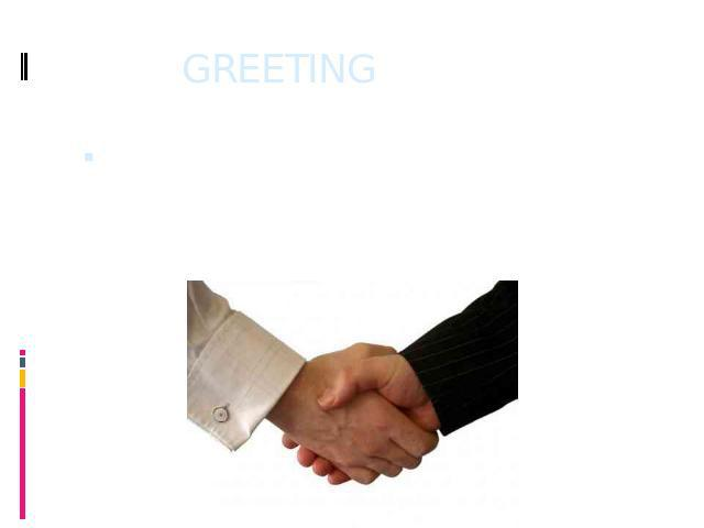 GREETING A greeting is a friendly way of opening a conversation, or as a way of letting the other person know, that we have seen them.