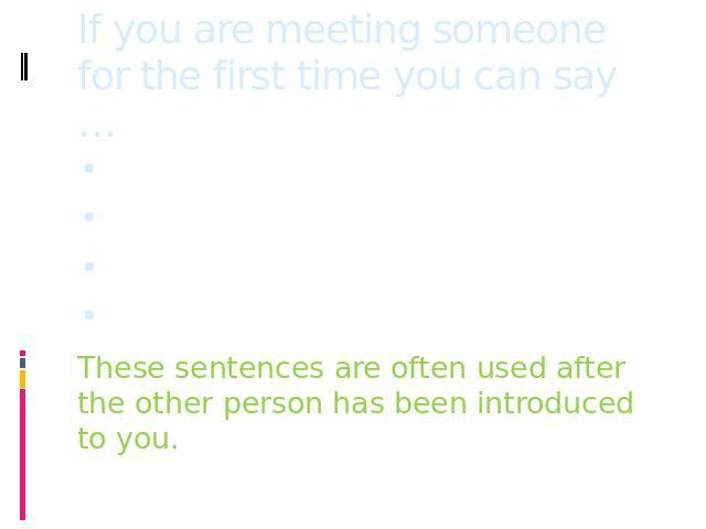 If you are meeting someone for the first time you can say … Good to meet you!It's nice to meet you!I'm pleased to meet you!It is a pleasure to meet you!These sentences are often used after the other person has been introduced to you.