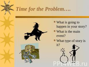 Time for the Problem…. What is going to happen in your story?What is the main ev