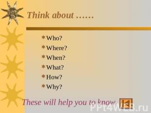 Think about …… Who?Where? When?What?How?Why? These will help you to know …..