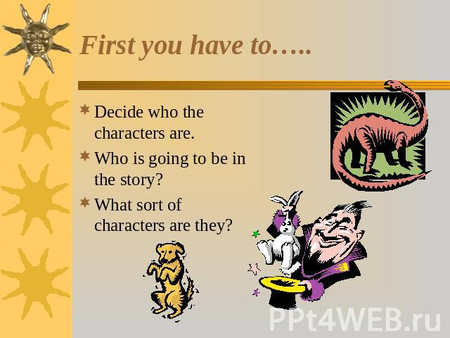 First you have to….. Decide who the characters are.Who is going to be in the story?What sort of characters are they?