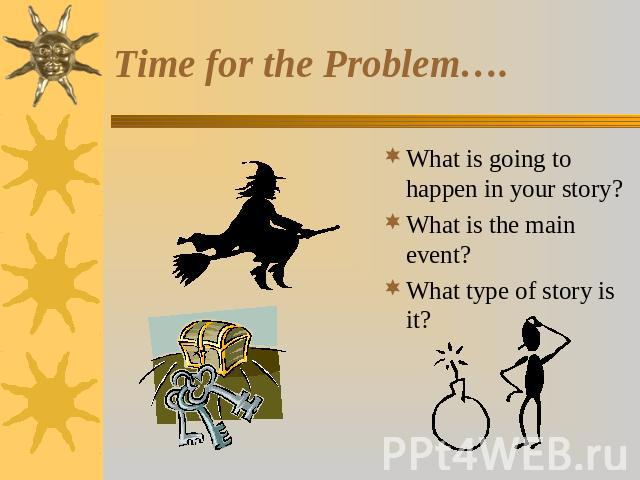 Time for the Problem…. What is going to happen in your story?What is the main event? What type of story is it?