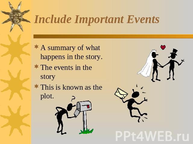 Include Important Events A summary of what happens in the story.The events in the storyThis is known as the plot.