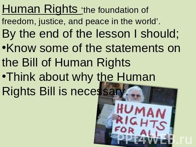 Human Rights 'the foundation of freedom, justice, and peace in the world'.By the end of the lesson I should;Know some of the statements on the Bill of Human RightsThink about why the Human Rights Bill is necessary.