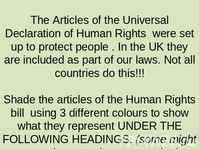 The Articles of the Universal Declaration of Human Rights were set up to protect people . In the UK they are included as part of our laws. Not all countries do this!!!Shade the articles of the Human Rights bill using 3 different colours to show what…