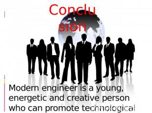 Conclusion Modern engineer is a young, energetic and creative person who can pro