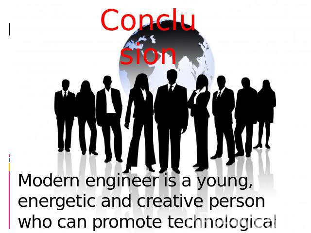 Conclusion Modern engineer is a young, energetic and creative person who can promote technological progress to a new stage of development..