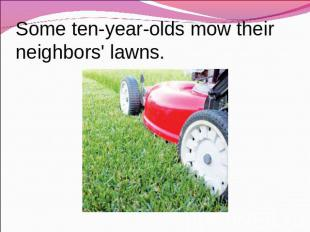 Some ten-year-olds mow their neighbors' lawns.