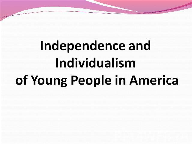 Independence and Individualism of Young People in America