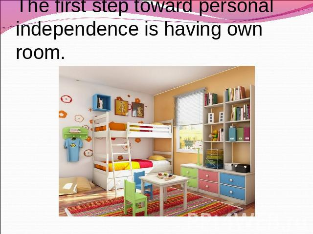 The first step toward personal independence is having own room.