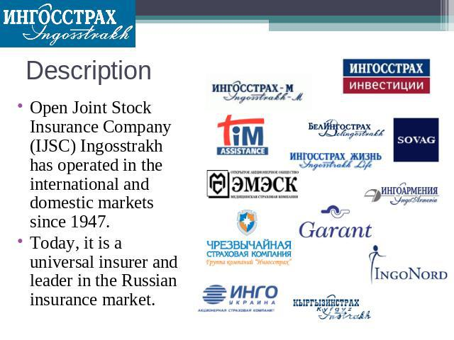 Description Open Joint Stock Insurance Company (IJSC) Ingosstrakh has operated in the international and domestic markets since 1947. Today, it is a universal insurer and leader in the Russian insurance market.