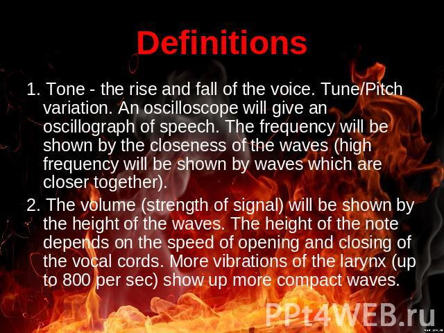 Definitions 1. Tone - the rise and fall of the voice. Tune/Pitch variation. An oscilloscope will give an oscillograph of speech. The frequency will be shown by the closeness of the waves (high frequency will be shown by waves which are closer togeth…