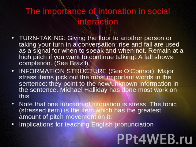The importance of intonation in social interaction TURN-TAKING: Giving the floor to another person or taking your turn in a conversation: rise and fall are used as a signal for when to speak and when not. Remain at a high pitch if you want to contin…