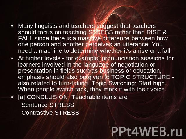 Many linguists and teachers suggest that teachers should focus on teaching STRESS rather than RISE & FALL since there is a massive difference between how one person and another perceives an utterance. You need a machine to determine whether it's a r…