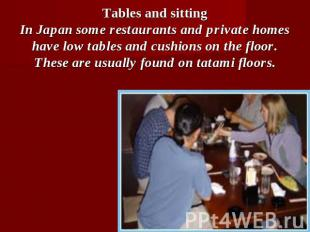 Tables and sittingIn Japan some restaurants and private homes have low tables an