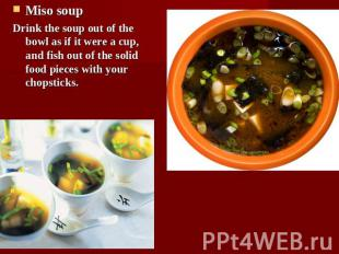 Miso soupDrink the soup out of the bowl as if it were a cup, and fish out of the