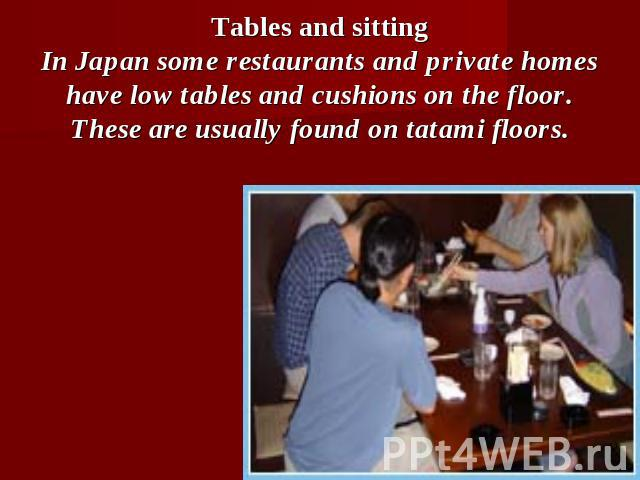 Tables and sittingIn Japan some restaurants and private homes have low tables and cushions on the floor. These are usually found on tatami floors.